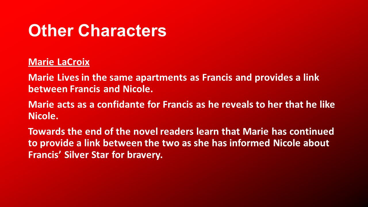 Other Characters Marie LaCroix Marie Lives in the same apartments as Francis and provides a link between Francis and Nicole.
