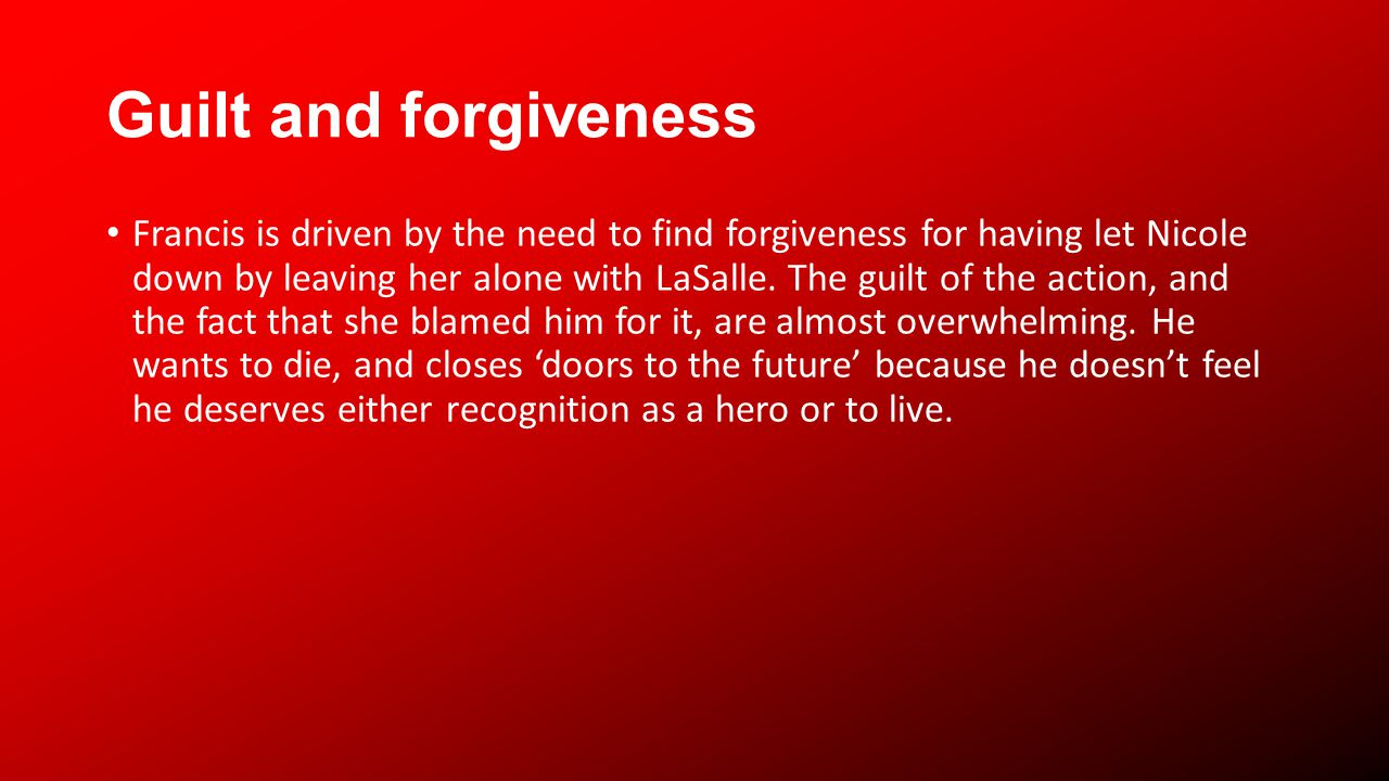 Guilt and forgiveness Francis is driven by the need to find forgiveness for having let Nicole down by leaving her alone with LaSalle.