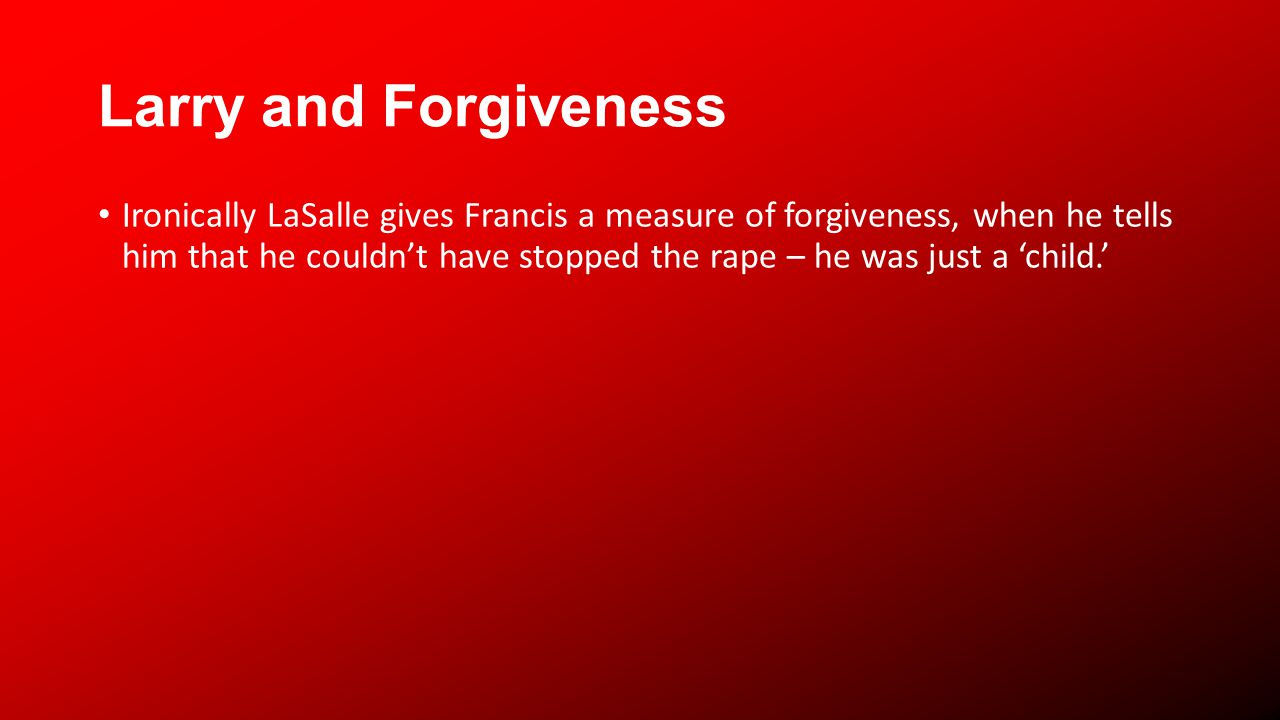 Larry and Forgiveness Ironically LaSalle gives Francis a measure of forgiveness, when he tells him that he couldnt have stopped the rape – he was just a child.