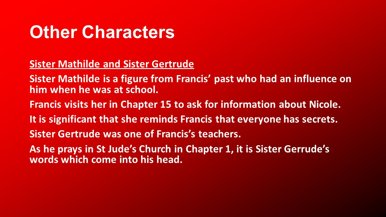 Other Characters Sister Mathilde and Sister Gertrude Sister Mathilde is a figure from Francis past who had an influence on him when he was at school.