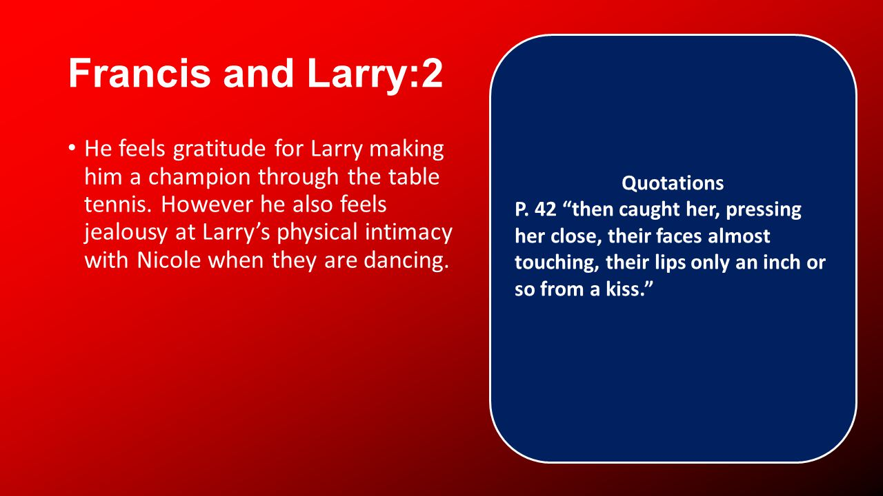 Francis and Larry:2 He feels gratitude for Larry making him a champion through the table tennis.