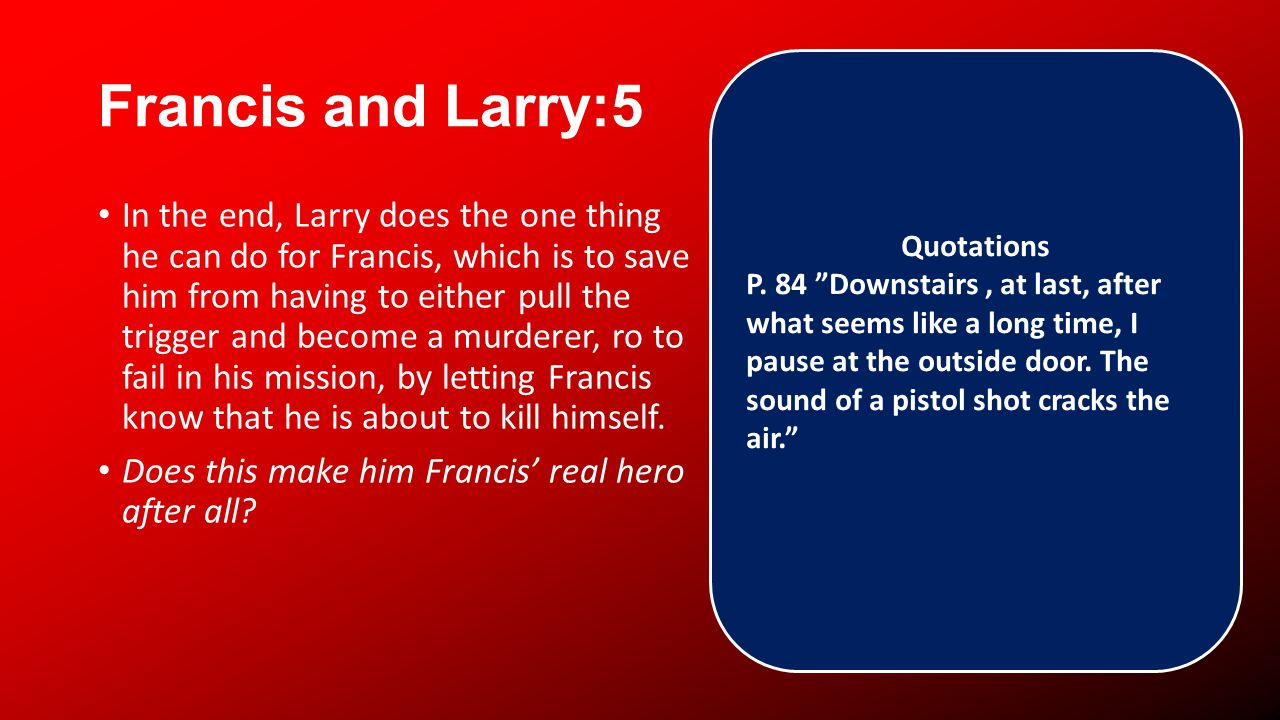 Francis and Larry:5 In the end, Larry does the one thing he can do for Francis, which is to save him from having to either pull the trigger and become a murderer, ro to fail in his mission, by letting Francis know that he is about to kill himself.