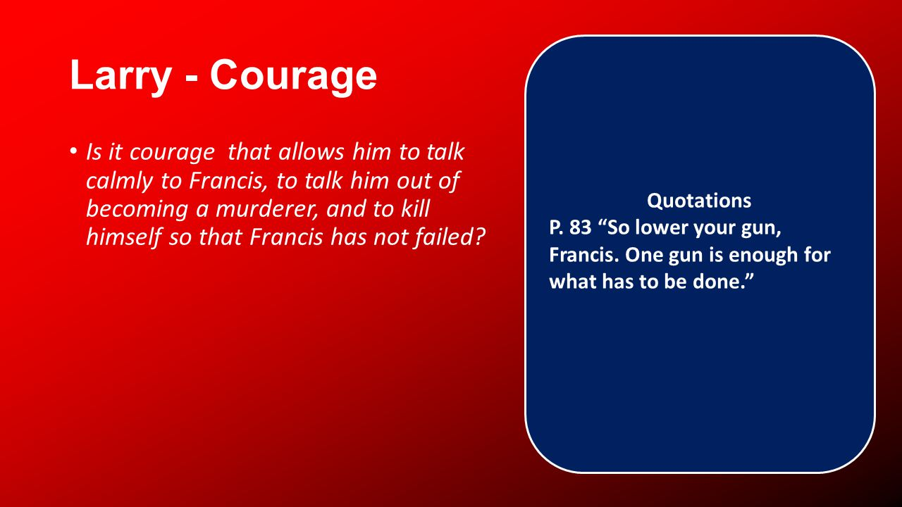 Larry - Courage Is it courage that allows him to talk calmly to Francis, to talk him out of becoming a murderer, and to kill himself so that Francis has not failed.