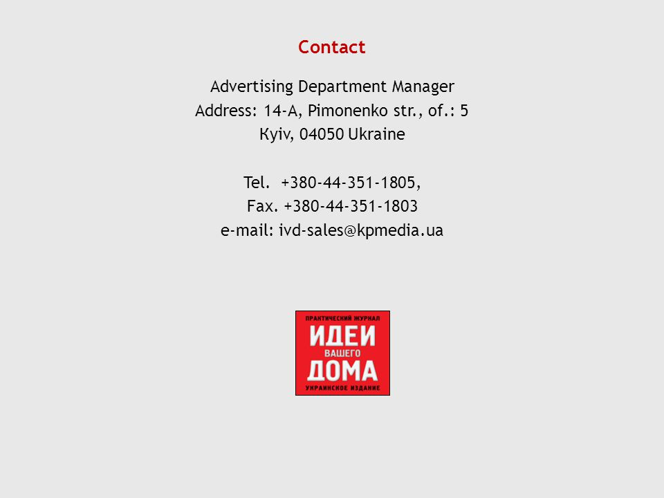 Contact Advertising Department Manager Address: 14-A, Pimonenko str., of.: 5 Кyiv, 04050 Ukraine Tel. +380-44-351-1805, Fax. +380-44-351-1803 e-mail: