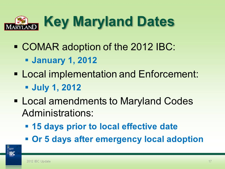 Key Maryland Dates COMAR adoption of the 2012 IBC: January 1, 2012 Local implementation and Enforcement: July 1, 2012 Local amendments to Maryland Cod