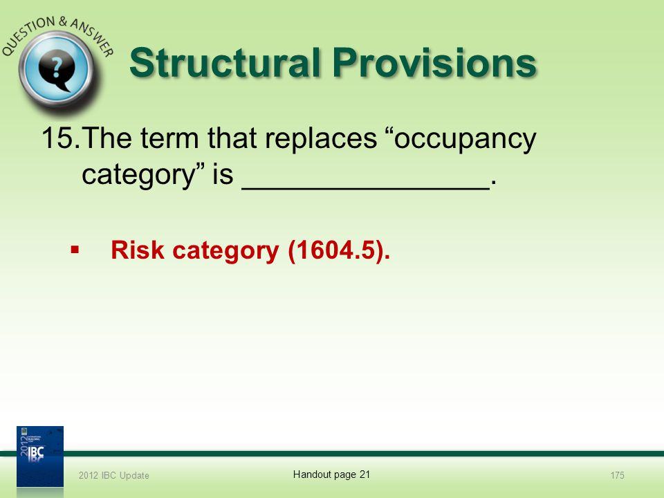 Structural Provisions 15.The term that replaces occupancy category is _______________. Risk category (1604.5). 2012 IBC Update175 Handout page 21