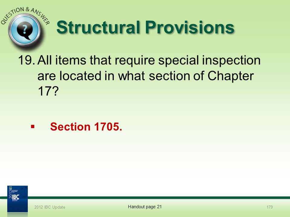 Structural Provisions 19.All items that require special inspection are located in what section of Chapter 17? Section 1705. 2012 IBC Update179 Handout