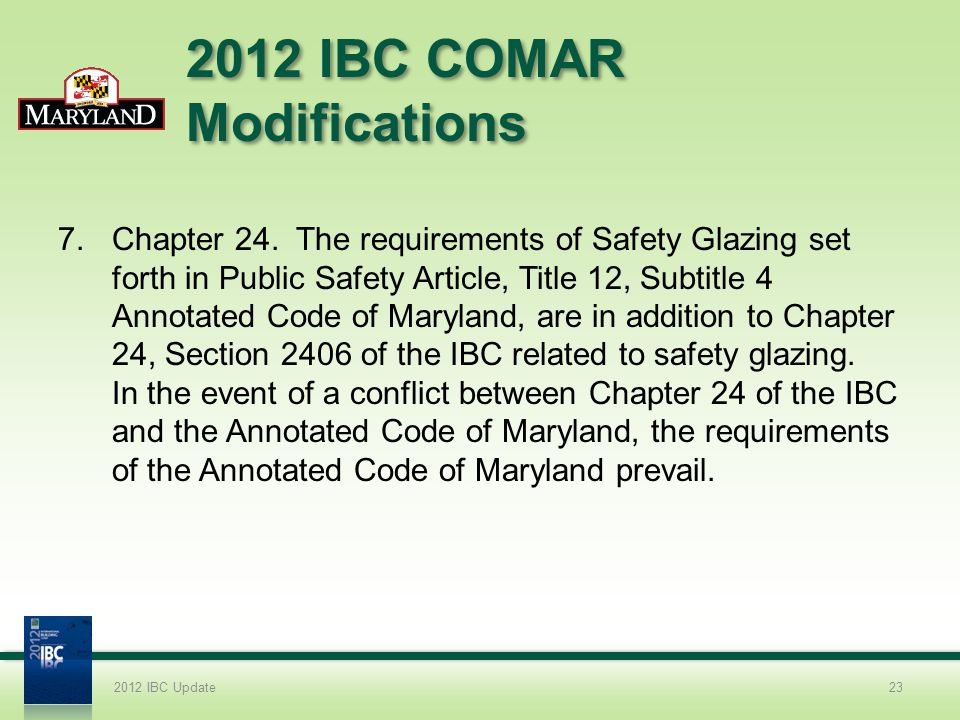 2012 IBC COMAR Modifications 7.Chapter 24. The requirements of Safety Glazing set forth in Public Safety Article, Title 12, Subtitle 4 Annotated Code