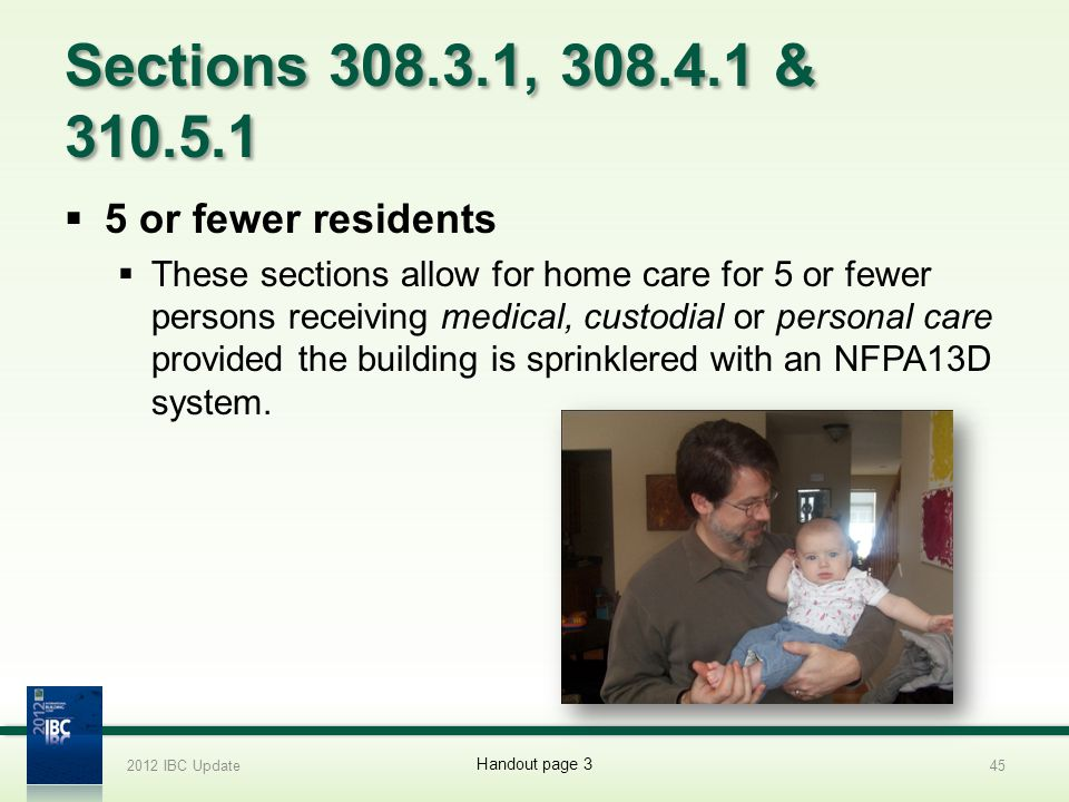 Sections 308.3.1, 308.4.1 & 310.5.1 5 or fewer residents These sections allow for home care for 5 or fewer persons receiving medical, custodial or per