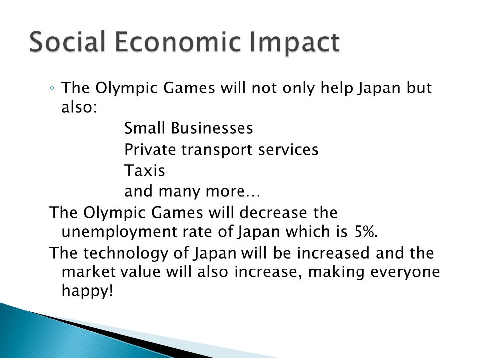 The Olympic Games will not only help Japan but also: Small Businesses Private transport services Taxis and many more… The Olympic Games will decrease
