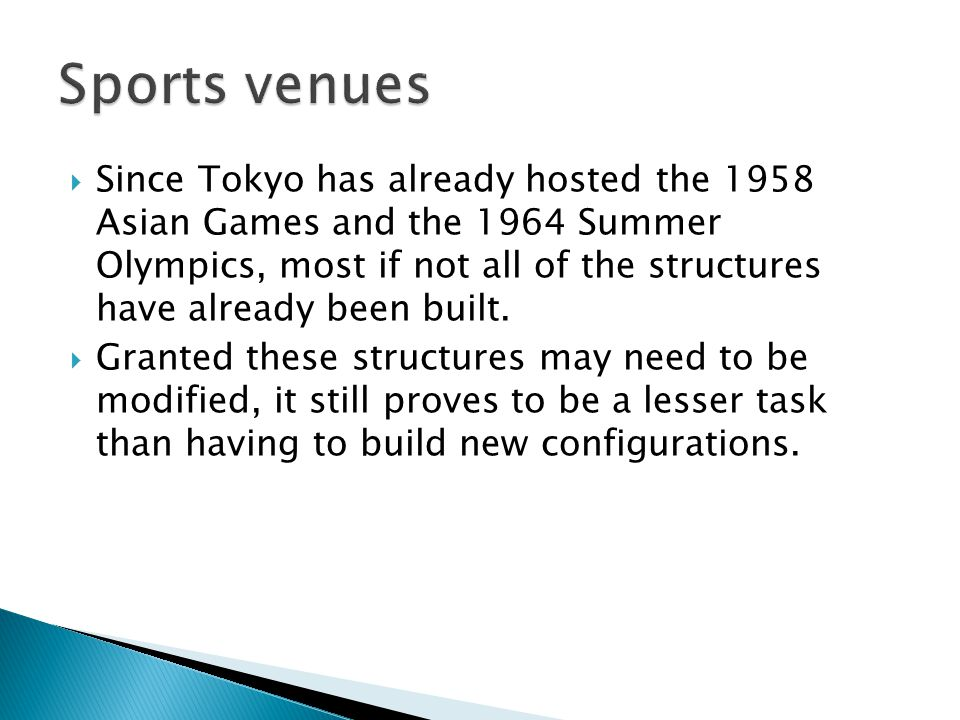 Since Tokyo has already hosted the 1958 Asian Games and the 1964 Summer Olympics, most if not all of the structures have already been built. Granted t