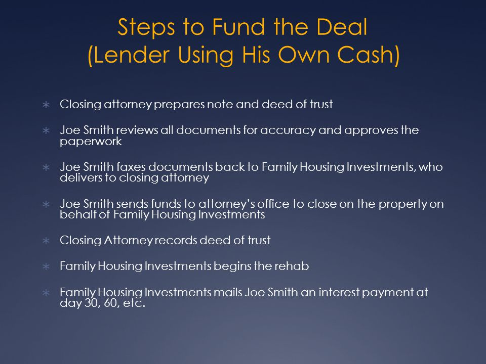 Steps to Fund the Deal (Lender Using His Own Cash) Closing attorney prepares note and deed of trust Joe Smith reviews all documents for accuracy and approves the paperwork Joe Smith faxes documents back to Family Housing Investments, who delivers to closing attorney Joe Smith sends funds to attorneys office to close on the property on behalf of Family Housing Investments Closing Attorney records deed of trust Family Housing Investments begins the rehab Family Housing Investments mails Joe Smith an interest payment at day 30, 60, etc.
