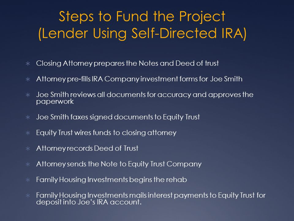 Steps to Fund the Project (Lender Using Self-Directed IRA) Closing Attorney prepares the Notes and Deed of trust Attorney pre-fills IRA Company investment forms for Joe Smith Joe Smith reviews all documents for accuracy and approves the paperwork Joe Smith faxes signed documents to Equity Trust Equity Trust wires funds to closing attorney Attorney records Deed of Trust Attorney sends the Note to Equity Trust Company Family Housing Investments begins the rehab Family Housing Investments mails interest payments to Equity Trust for deposit into Joes IRA account.