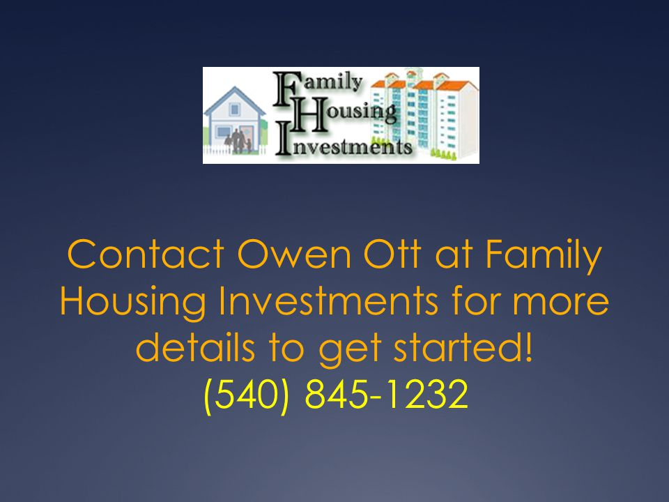 Contact Owen Ott at Family Housing Investments for more details to get started! (540)