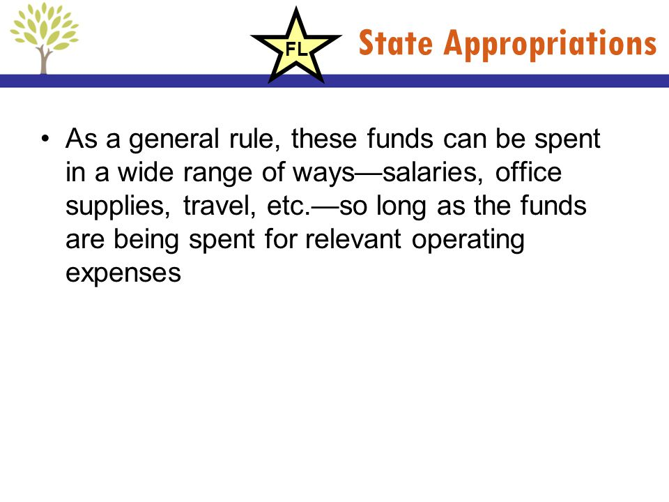State Appropriations As a general rule, these funds can be spent in a wide range of wayssalaries, office supplies, travel, etc.so long as the funds ar