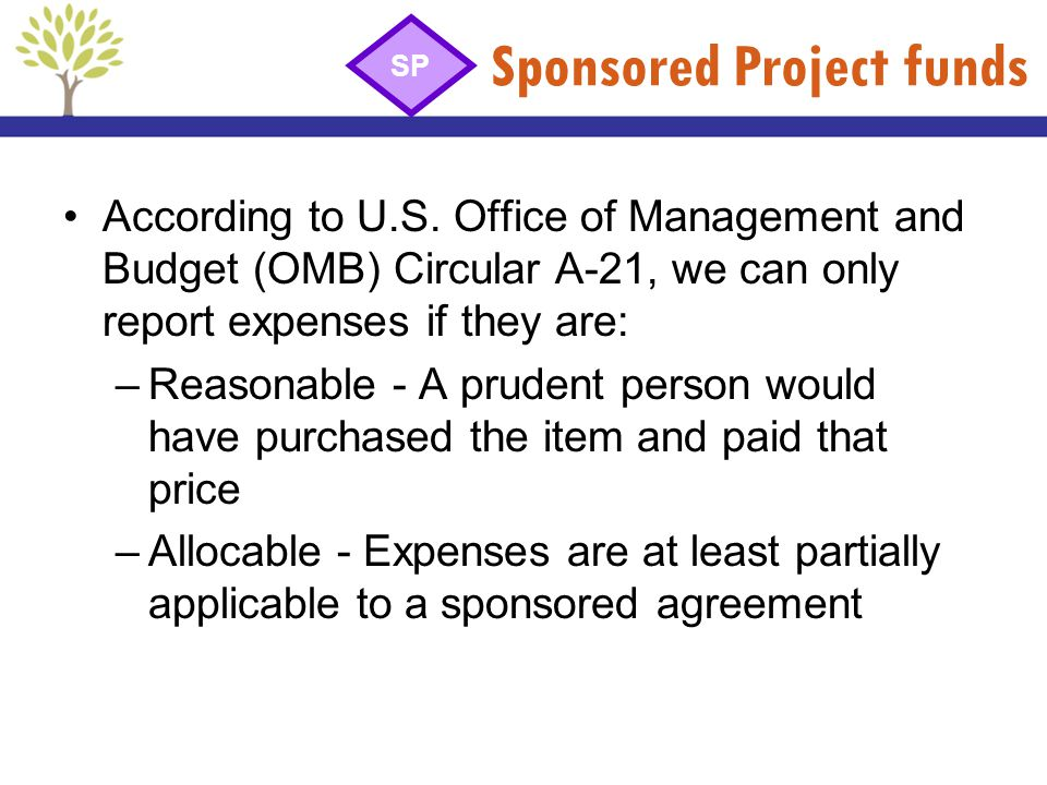 Sponsored Project funds According to U.S. Office of Management and Budget (OMB) Circular A-21, we can only report expenses if they are: –Reasonable -