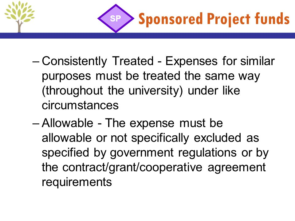 Sponsored Project funds –Consistently Treated - Expenses for similar purposes must be treated the same way (throughout the university) under like circ