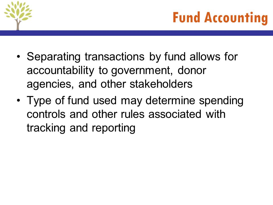 Fund Accounting Separating transactions by fund allows for accountability to government, donor agencies, and other stakeholders Type of fund used may