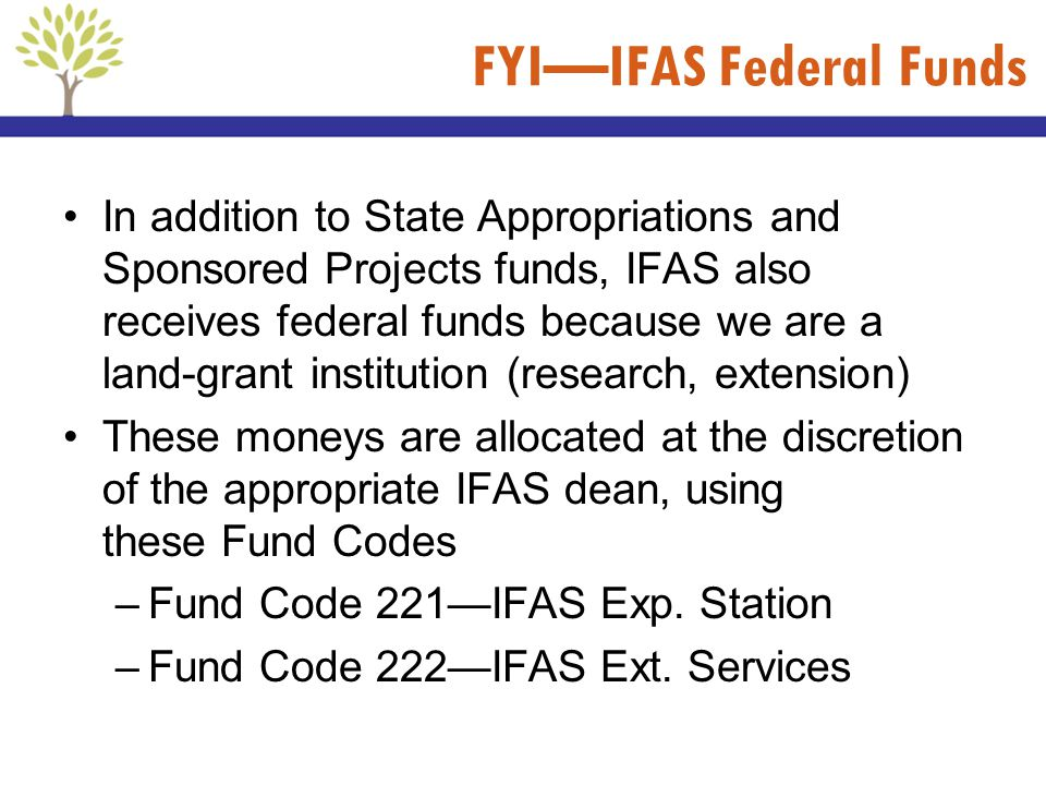 FYIIFAS Federal Funds In addition to State Appropriations and Sponsored Projects funds, IFAS also receives federal funds because we are a land-grant i