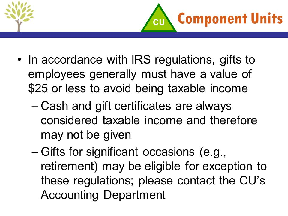 Component Units In accordance with IRS regulations, gifts to employees generally must have a value of $25 or less to avoid being taxable income –Cash