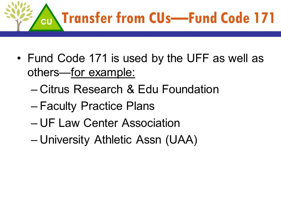 Transfer from CUsFund Code 171 Fund Code 171 is used by the UFF as well as othersfor example: –Citrus Research & Edu Foundation –Faculty Practice Plan