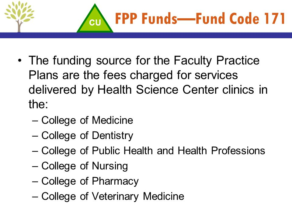 FPP FundsFund Code 171 The funding source for the Faculty Practice Plans are the fees charged for services delivered by Health Science Center clinics