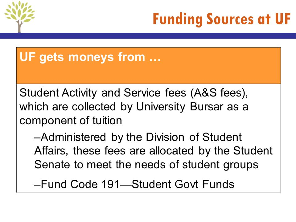 Funding Sources at UF UF gets moneys from … Student Activity and Service fees (A&S fees), which are collected by University Bursar as a component of t