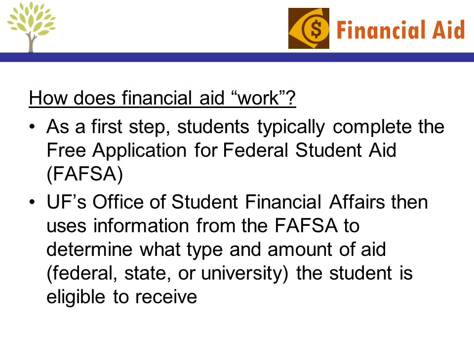 Financial Aid How does financial aid work? As a first step, students typically complete the Free Application for Federal Student Aid (FAFSA) UFs Offic