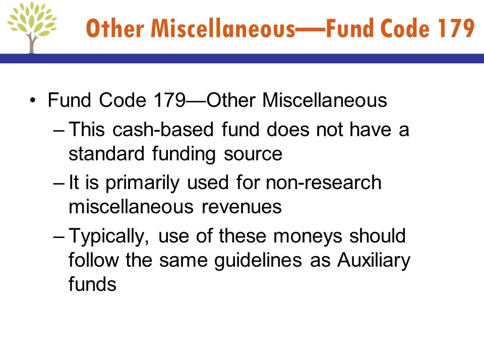 Other MiscellaneousFund Code 179 Fund Code 179Other Miscellaneous –This cash-based fund does not have a standard funding source –It is primarily used