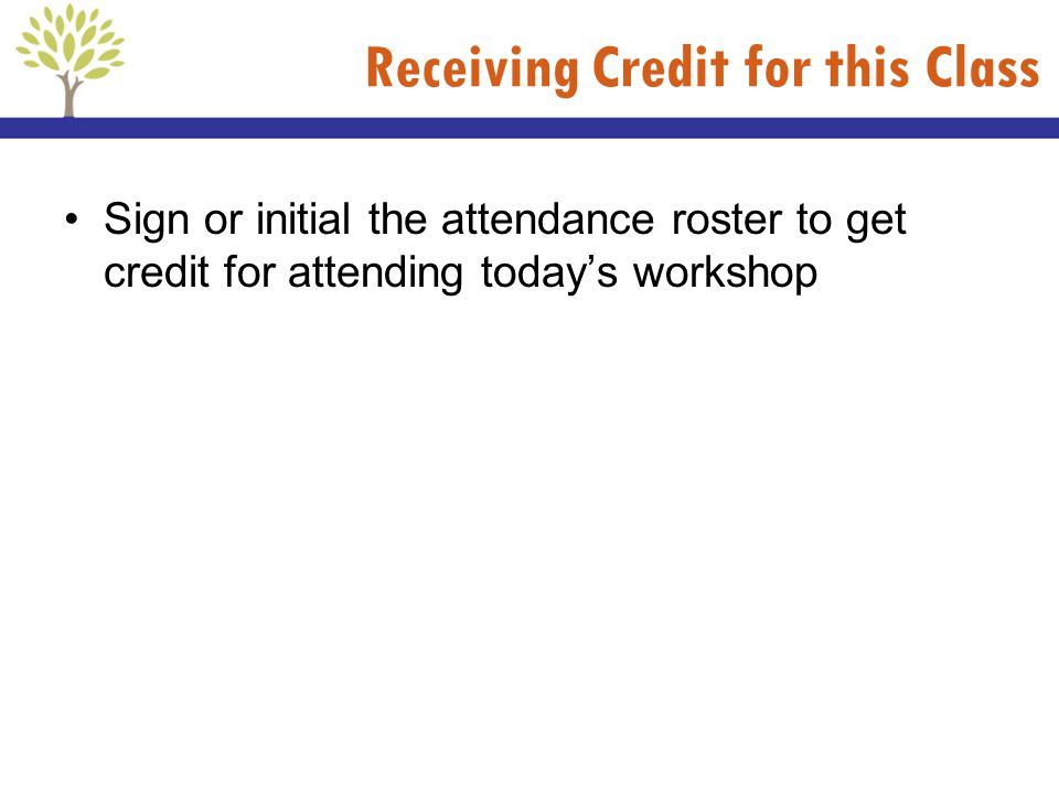 Receiving Credit for this Class Sign or initial the attendance roster to get credit for attending todays workshop