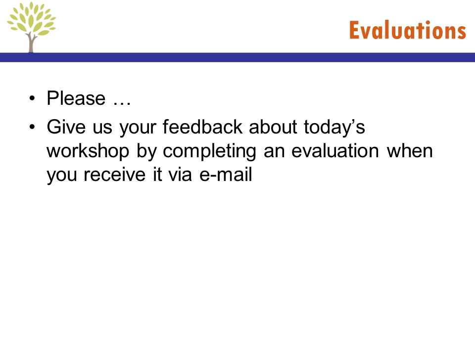 Evaluations Please … Give us your feedback about todays workshop by completing an evaluation when you receive it via e-mail