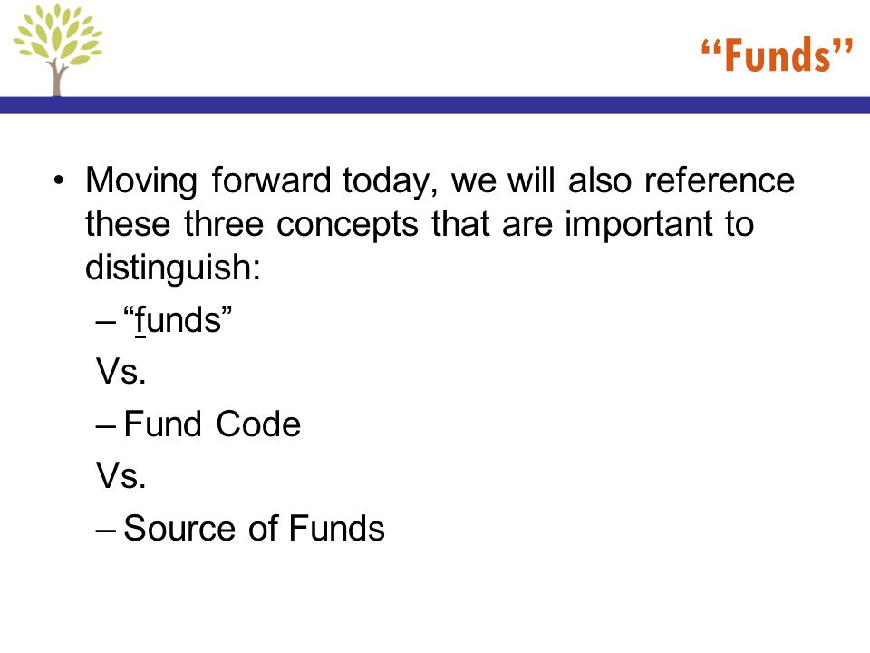 Funds Moving forward today, we will also reference these three concepts that are important to distinguish: –funds Vs. –Fund Code Vs. –Source of Funds