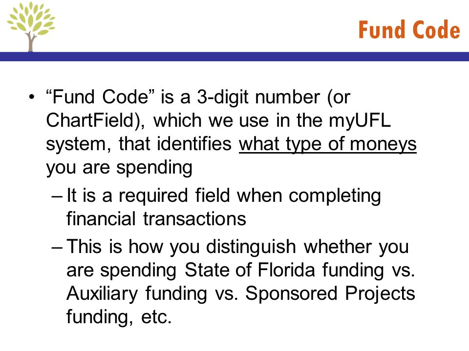 Fund Code Fund Code is a 3-digit number (or ChartField), which we use in the myUFL system, that identifies what type of moneys you are spending –It is