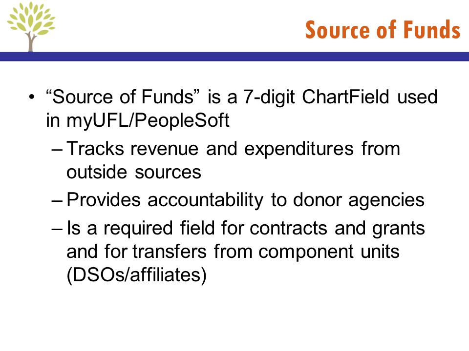 Source of Funds Source of Funds is a 7-digit ChartField used in myUFL/PeopleSoft –Tracks revenue and expenditures from outside sources –Provides accou