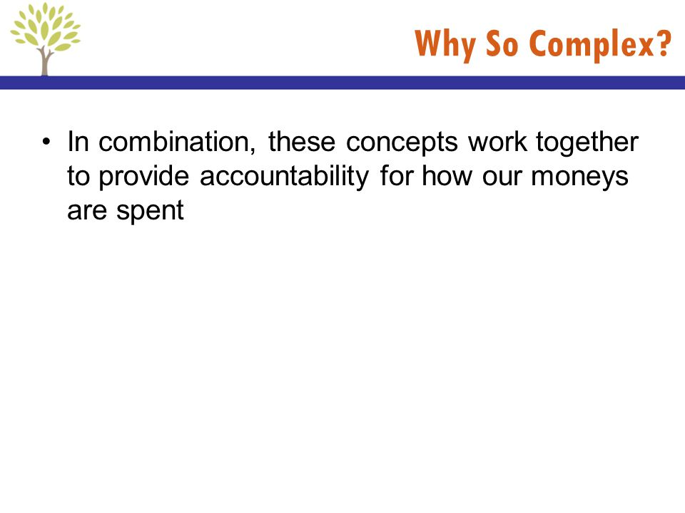 Why So Complex? In combination, these concepts work together to provide accountability for how our moneys are spent