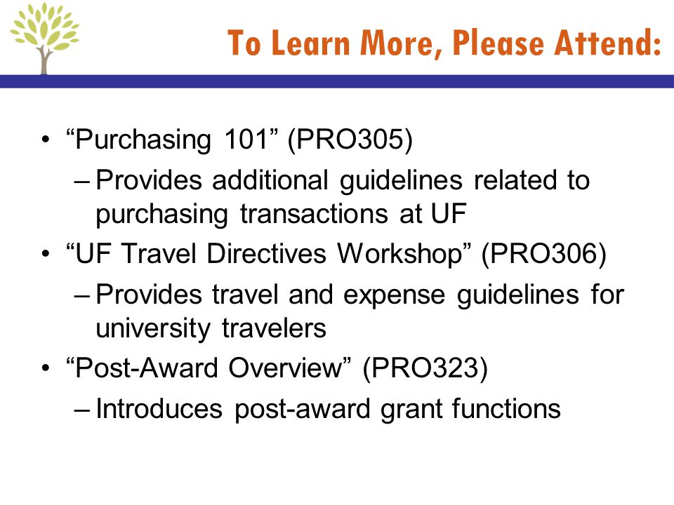 To Learn More, Please Attend: Purchasing 101 (PRO305) –Provides additional guidelines related to purchasing transactions at UF UF Travel Directives Wo