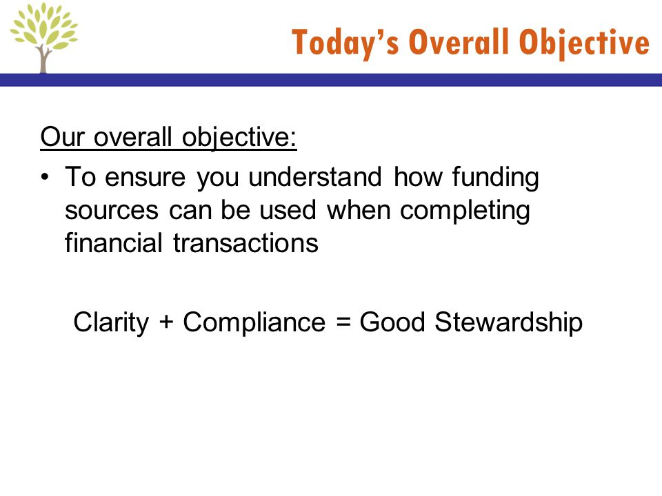 Todays Overall Objective Our overall objective: To ensure you understand how funding sources can be used when completing financial transactions Clarit