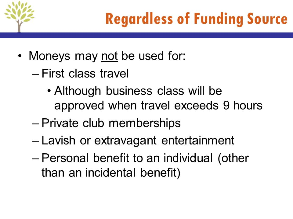 Regardless of Funding Source Moneys may not be used for: –First class travel Although business class will be approved when travel exceeds 9 hours –Pri