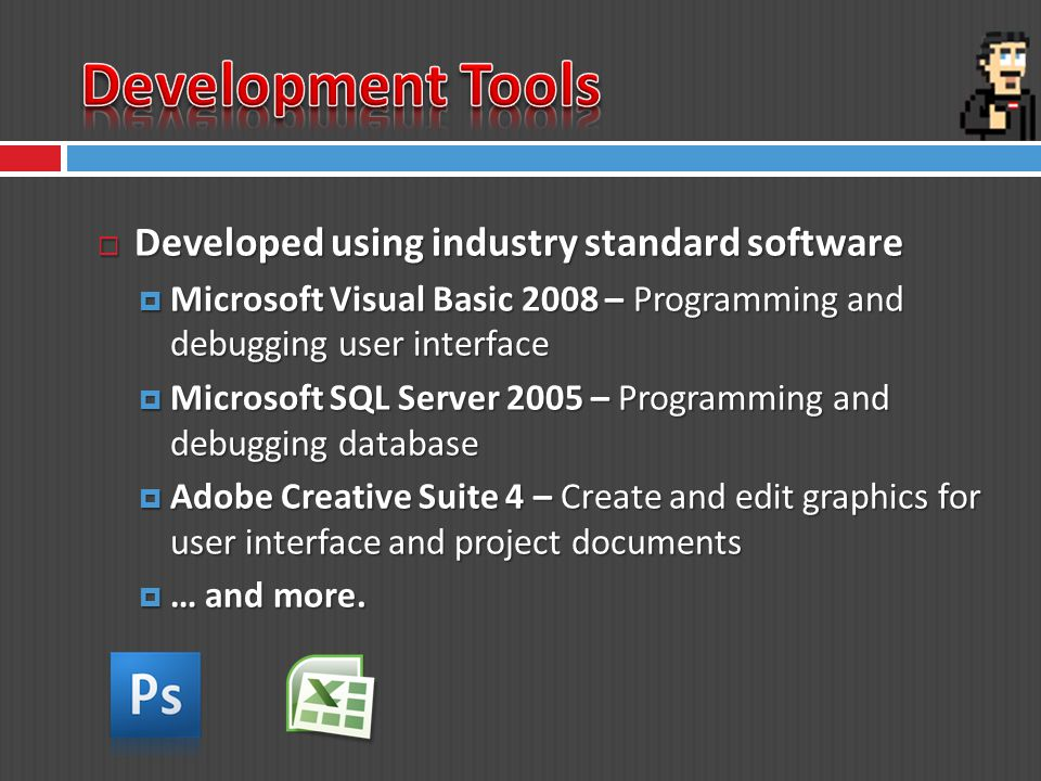 Developed using industry standard software Developed using industry standard software Microsoft Visual Basic 2008 – Programming and debugging user interface Microsoft Visual Basic 2008 – Programming and debugging user interface Microsoft SQL Server 2005 – Programming and debugging database Microsoft SQL Server 2005 – Programming and debugging database Adobe Creative Suite 4 – Create and edit graphics for user interface and project documents Adobe Creative Suite 4 – Create and edit graphics for user interface and project documents … and more.