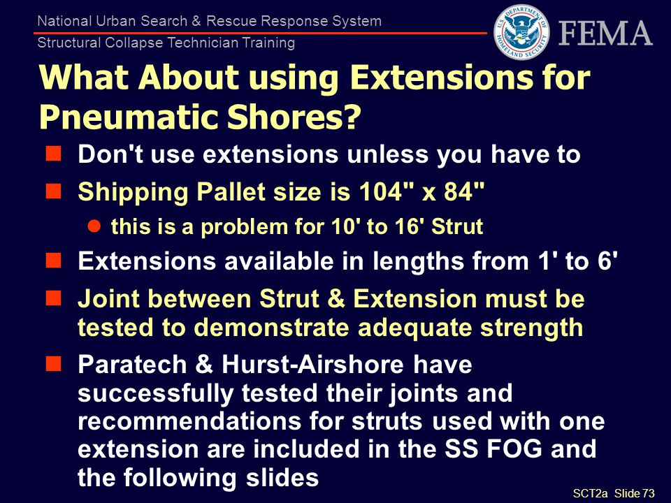 SCT2a Slide 73 National Urban Search & Rescue Response System Structural Collapse Technician Training What About using Extensions for Pneumatic Shores
