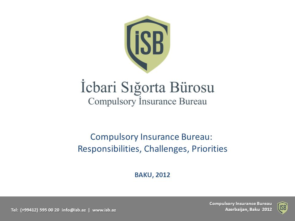 Compulsory Insurance Bureau Compulsory Insurance Bureau Azerbaijan, Baku 2012 Tel: (+99412) 595 00 20 info@isb.az   www.isb.az COMPULSORY REAL ESTATE INSURANCE Settlement Location Amount of Insurance franchiseInsurance Premium Baku25.00025050 Ganja, Sumgait, and Nakhichevan 20.00020040 other locations15.00015030 Real Estate Insurance premiums to be paid on houses and apartments belonging to individuals (AZN) * Real Estate Insurance premiums to be paid on non-residential as well as industrial premises are subject to calculation based on the guidelines developed by the Ministry of Finance