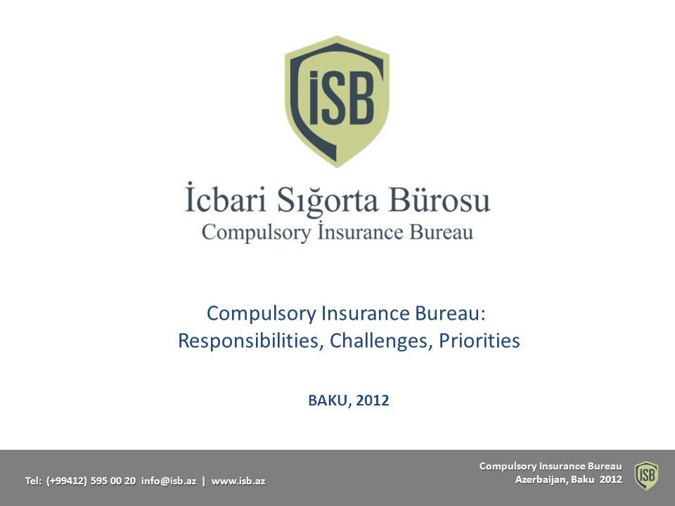 Compulsory Insurance Bureau Compulsory Insurance Bureau Azerbaijan, Baku 2012 Tel: (+99412) 595 00 20 info@isb.az   www.isb.az Compulsory Insurance Bureau: Responsibilities, Challenges, Priorities BAKU, 2012