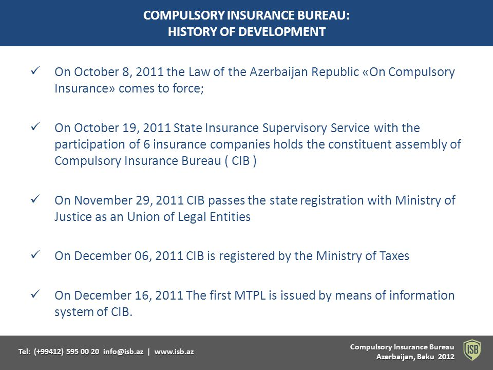 Compulsory Insurance Bureau Compulsory Insurance Bureau Azerbaijan, Baku 2012 Tel: (+99412) 595 00 20 info@isb.az   www.isb.az PRIMARY MISSION OF CIB protection of interests of insured persons and third parties suffering damages and losses stabilization and development of the compulsory insurance system and fulfillment of duties prescribed by the Law of Azerbaijan Republic On Compulsory Insurance