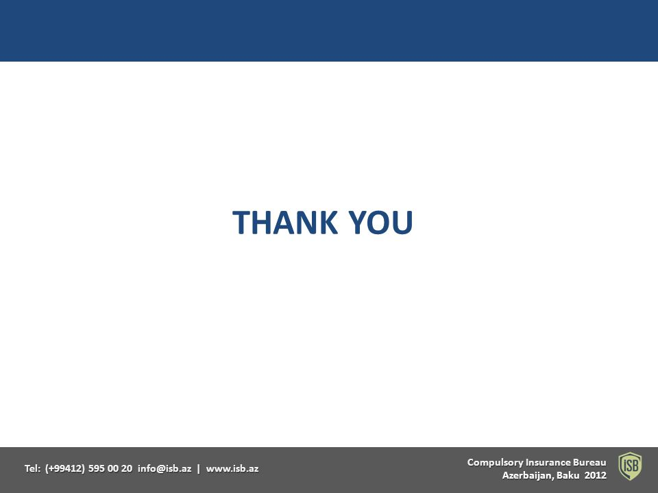 Compulsory Insurance Bureau Compulsory Insurance Bureau Azerbaijan, Baku 2012 Tel: (+99412) 595 00 20 info@isb.az   www.isb.az THANK YOU