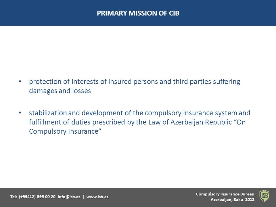 Compulsory Insurance Bureau Compulsory Insurance Bureau Azerbaijan, Baku 2012 Tel: (+99412) 595 00 20 info@isb.az   www.isb.az PRIMARY FUNCTIONS OF CIB The CIB shall carry out the following key functions stipulated by the Law: coordinate activities of CIB participants (hereafter: participants) represent and protect interests of participants when interfacing with local and international organizations provide recommendations and initiate adjustments to the legislation and practical procedures associated with types of compulsory insurance development and application of guidelines for technical expert examinations in relation with investigation of claim-cases and assessment of damages