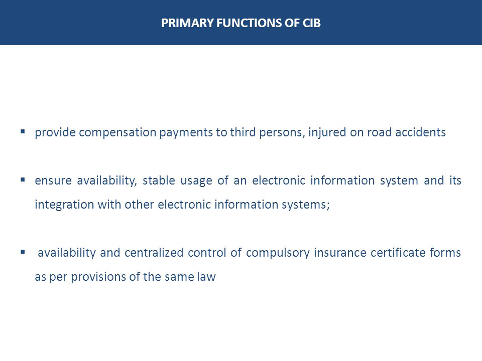 PRIMARY FUNCTIONS OF CIB provide compensation payments to third persons, injured on road accidents ensure availability, stable usage of an electronic information system and its integration with other electronic information systems; availability and centralized control of compulsory insurance certificate forms as per provisions of the same law