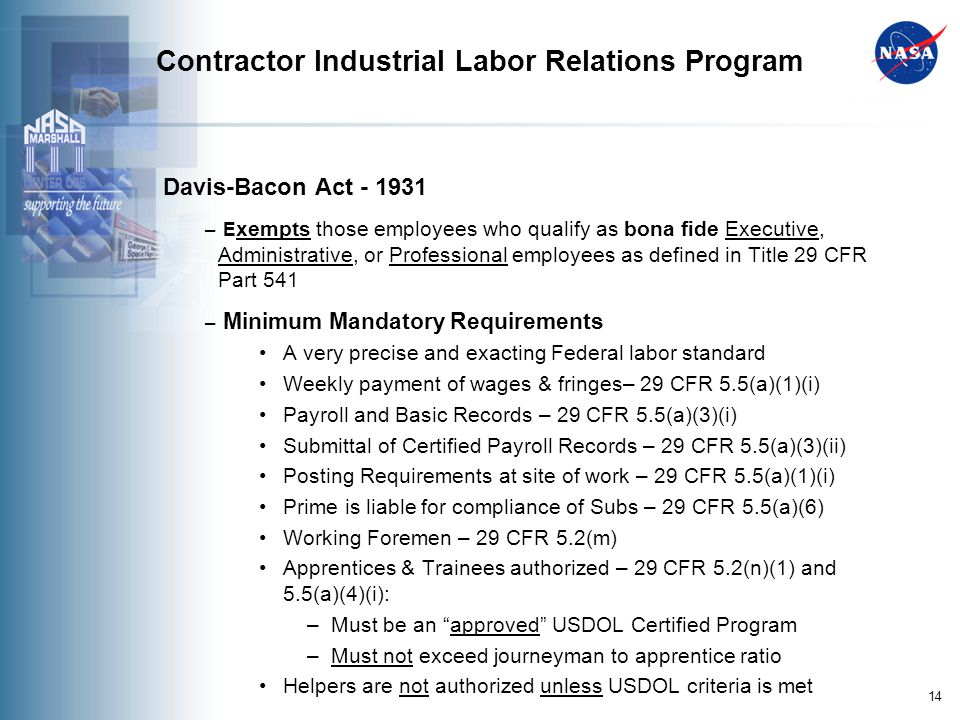 14 Contractor Industrial Labor Relations Program Davis-Bacon Act - 1931 – E xempts those employees who qualify as bona fide Executive, Administrative, or Professional employees as defined in Title 29 CFR Part 541 – Minimum Mandatory Requirements A very precise and exacting Federal labor standard Weekly payment of wages & fringes– 29 CFR 5.5(a)(1)(i) Payroll and Basic Records – 29 CFR 5.5(a)(3)(i) Submittal of Certified Payroll Records – 29 CFR 5.5(a)(3)(ii) Posting Requirements at site of work – 29 CFR 5.5(a)(1)(i) Prime is liable for compliance of Subs – 29 CFR 5.5(a)(6) Working Foremen – 29 CFR 5.2(m) Apprentices & Trainees authorized – 29 CFR 5.2(n)(1) and 5.5(a)(4)(i): –Must be an approved USDOL Certified Program –Must not exceed journeyman to apprentice ratio Helpers are not authorized unless USDOL criteria is met