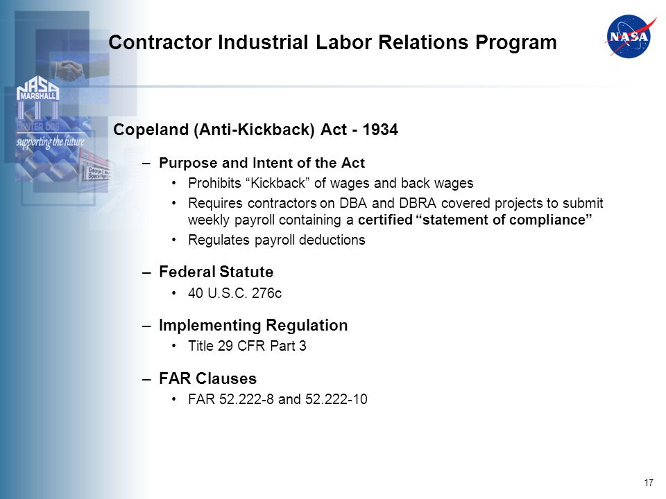 17 Contractor Industrial Labor Relations Program Copeland (Anti-Kickback) Act - 1934 –Purpose and Intent of the Act Prohibits Kickback of wages and back wages Requires contractors on DBA and DBRA covered projects to submit weekly payroll containing a certified statement of compliance Regulates payroll deductions –Federal Statute 40 U.S.C.