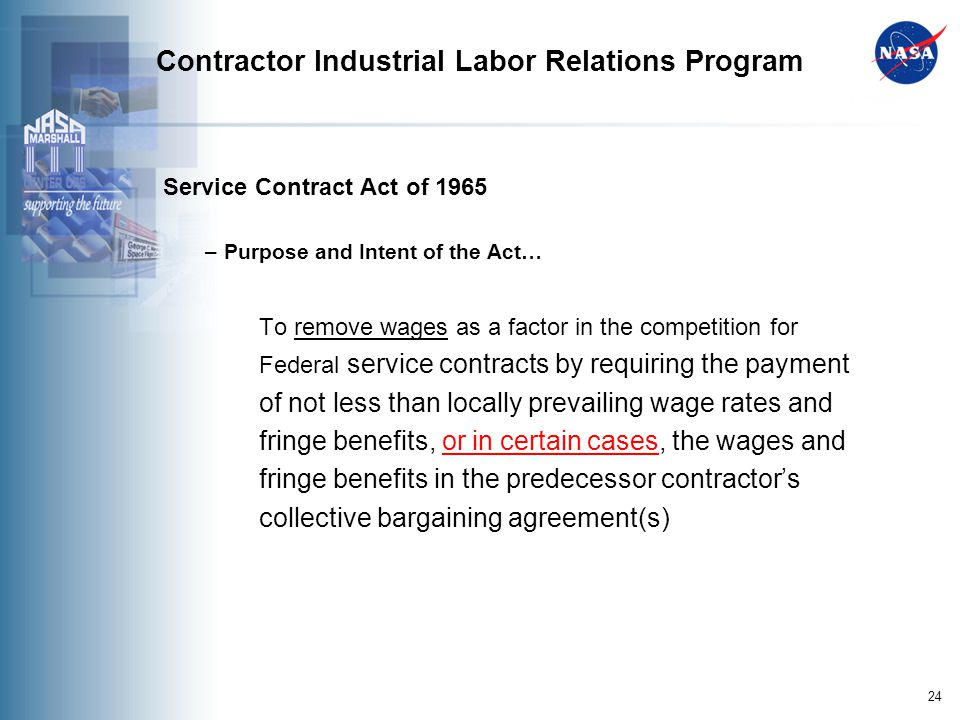 24 Contractor Industrial Labor Relations Program Service Contract Act of 1965 – Purpose and Intent of the Act… To remove wages as a factor in the competition for Federal service contracts by requiring the payment of not less than locally prevailing wage rates and fringe benefits, or in certain cases, the wages and fringe benefits in the predecessor contractors collective bargaining agreement(s)