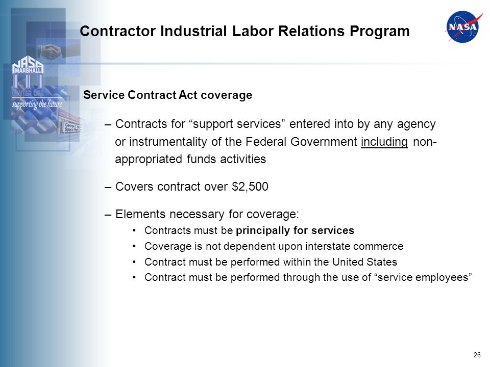 26 Contractor Industrial Labor Relations Program Service Contract Act coverage – Contracts for support services entered into by any agency or instrumentality of the Federal Government including non- appropriated funds activities – Covers contract over $2,500 – Elements necessary for coverage: Contracts must be principally for services Coverage is not dependent upon interstate commerce Contract must be performed within the United States Contract must be performed through the use of service employees